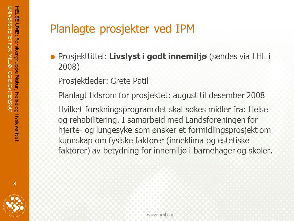 UNIVERSITETET FOR MILJØ- OG BIOVITENSKAP www.umb.no HELSE UMB: Forskergruppe Natur, helse og livskvalitet 8 Planlagte prosjekter ved IPM  Prosjekttittel: Livslyst i godt innemiljø (sendes via LHL i 2008) Prosjektleder: Grete Patil Planlagt tidsrom for prosjektet: august til desember 2008 Hvilket forskningsprogram det skal søkes midler fra: Helse og rehabilitering.