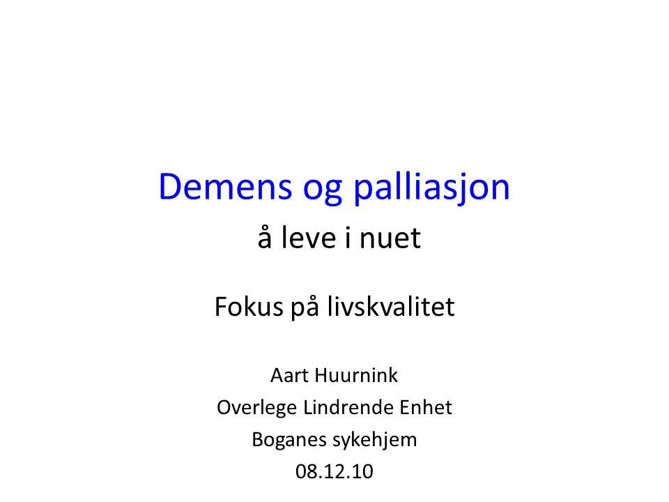 Demens og palliasjon å leve i nuet Fokus på livskvalitet Aart Huurnink Overlege Lindrende Enhet Boganes sykehjem 08.12.10
