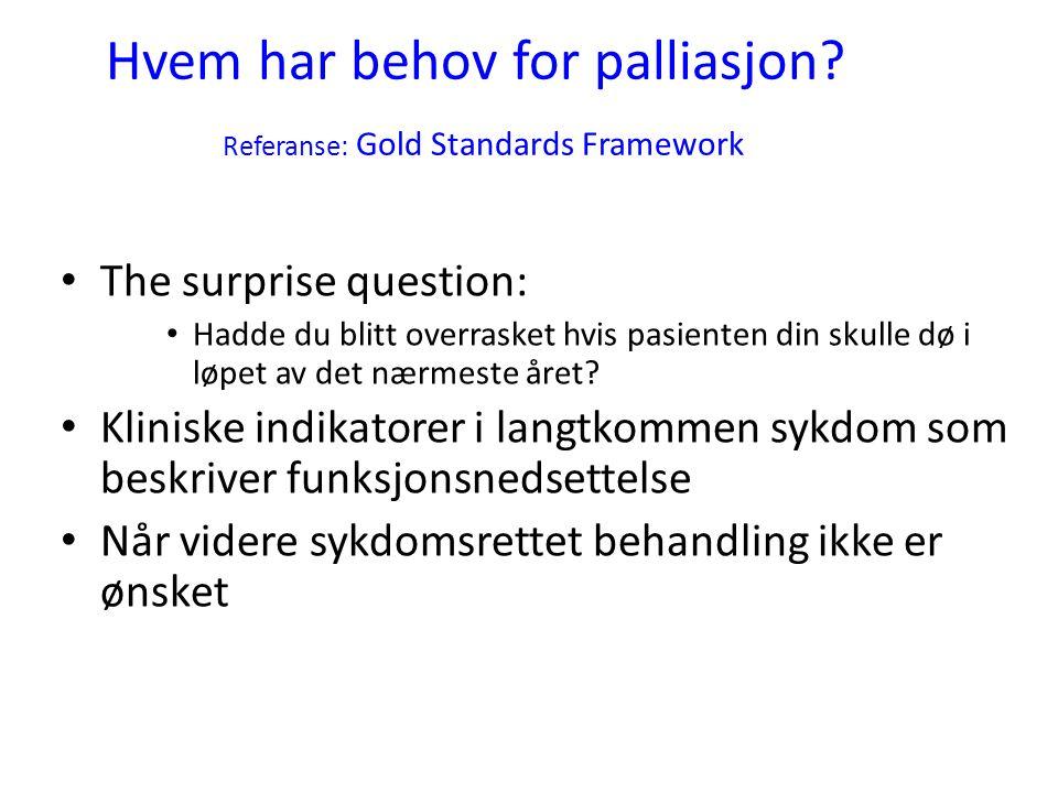Hvem har behov for palliasjon? Referanse: Gold Standards Framework • The surprise question: • Hadde du blitt overrasket hvis pasienten din skulle dø i