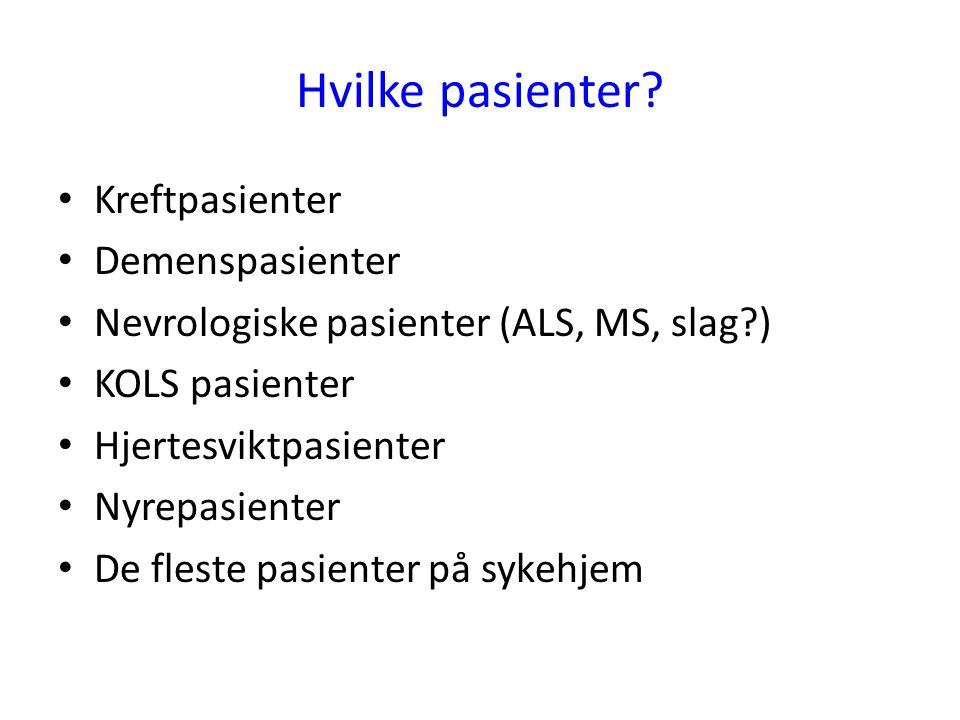 Hvilke pasienter? • Kreftpasienter • Demenspasienter • Nevrologiske pasienter (ALS, MS, slag?) • KOLS pasienter • Hjertesviktpasienter • Nyrepasienter