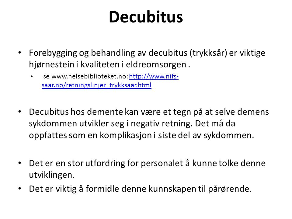 Decubitus • Forebygging og behandling av decubitus (trykksår) er viktige hjørnestein i kvaliteten i eldreomsorgen. • se www.helsebiblioteket.no: http: