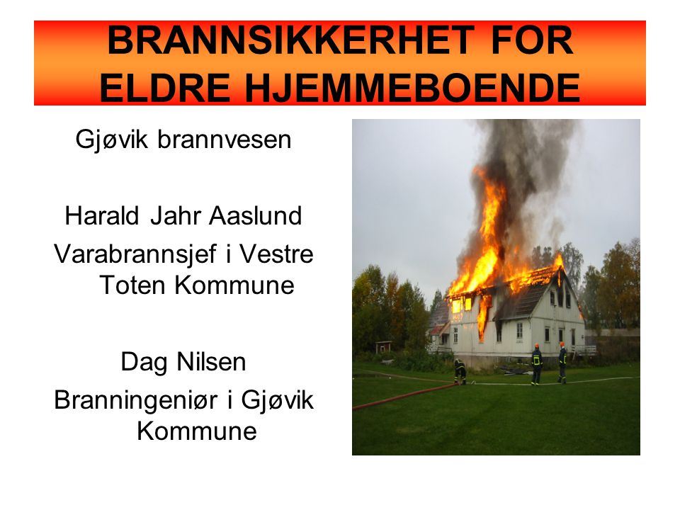 BRANNSIKKERHET FOR ELDRE HJEMMEBOENDE Gjøvik brannvesen Harald Jahr Aaslund Varabrannsjef i Vestre Toten Kommune Dag Nilsen Branningeniør i Gjøvik Kommune