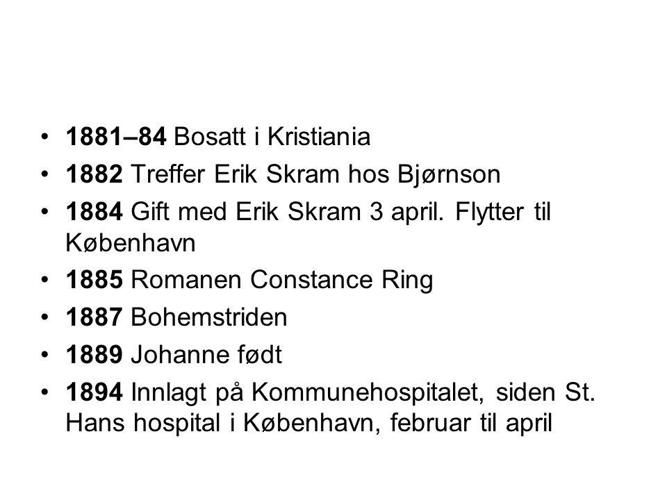 •1881–84 Bosatt i Kristiania •1882 Treffer Erik Skram hos Bjørnson •1884 Gift med Erik Skram 3 april. Flytter til København •1885 Romanen Constance Ri