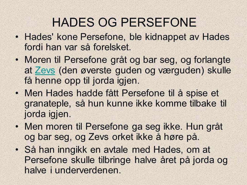 HADES OG PERSEFONE •Hades' kone Persefone, ble kidnappet av Hades fordi han var så forelsket. •Moren til Persefone gråt og bar seg, og forlangte at Ze