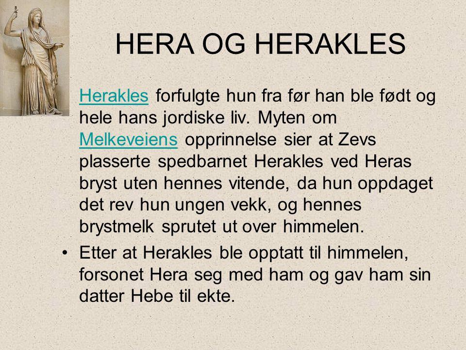 HERA OG HERAKLES •Herakles forfulgte hun fra før han ble født og hele hans jordiske liv. Myten om Melkeveiens opprinnelse sier at Zevs plasserte spedb