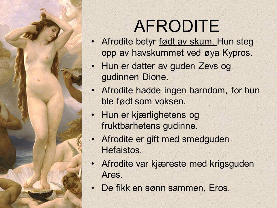 AFRODITE •Afrodite betyr født av skum. Hun steg opp av havskummet ved øya Kypros. •Hun er datter av guden Zevs og gudinnen Dione. •Afrodite hadde inge