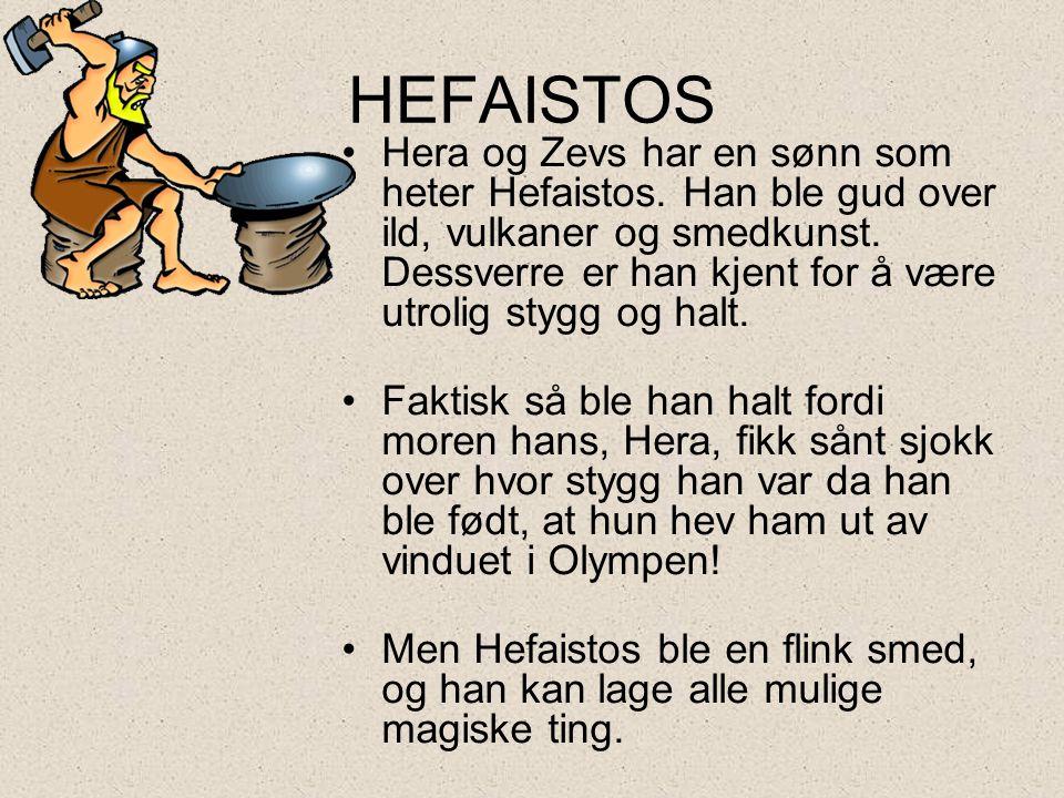 HEFAISTOS •Hera og Zevs har en sønn som heter Hefaistos. Han ble gud over ild, vulkaner og smedkunst. Dessverre er han kjent for å være utrolig stygg