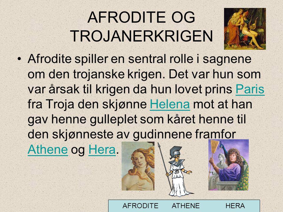 AFRODITE OG TROJANERKRIGEN •Afrodite spiller en sentral rolle i sagnene om den trojanske krigen. Det var hun som var årsak til krigen da hun lovet pri