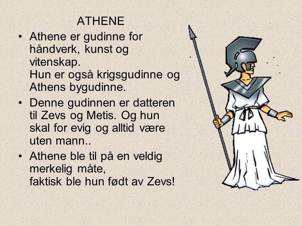 ATHENE •Athene er gudinne for håndverk, kunst og vitenskap. Hun er også krigsgudinne og Athens bygudinne. •Denne gudinnen er datteren til Zevs og Meti