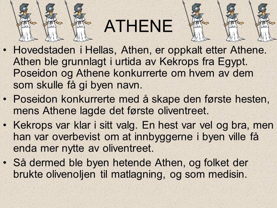 ATHENE •Hovedstaden i Hellas, Athen, er oppkalt etter Athene. Athen ble grunnlagt i urtida av Kekrops fra Egypt. Poseidon og Athene konkurrerte om hve