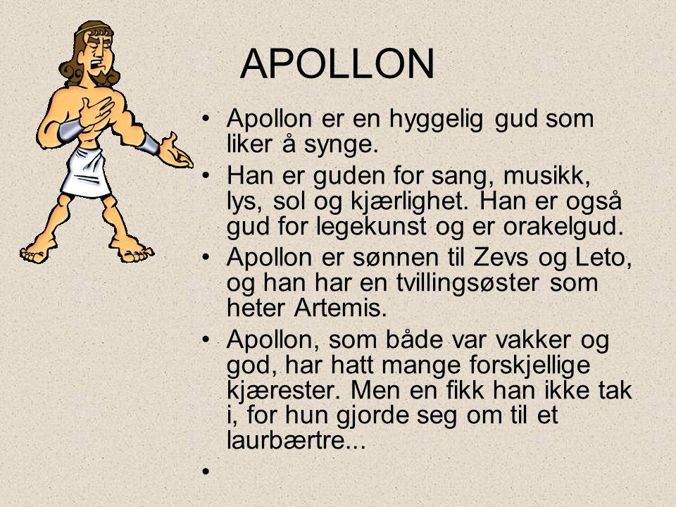APOLLON •Apollon er en hyggelig gud som liker å synge. •Han er guden for sang, musikk, lys, sol og kjærlighet. Han er også gud for legekunst og er ora
