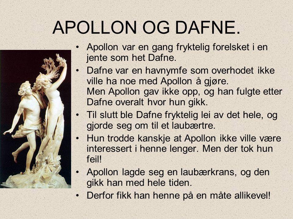 APOLLON OG DAFNE. •Apollon var en gang fryktelig forelsket i en jente som het Dafne. •Dafne var en havnymfe som overhodet ikke ville ha noe med Apollo