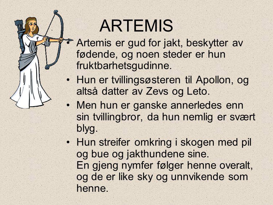 ARTEMIS •Artemis er gud for jakt, beskytter av fødende, og noen steder er hun fruktbarhetsgudinne. •Hun er tvillingsøsteren til Apollon, og altså datt