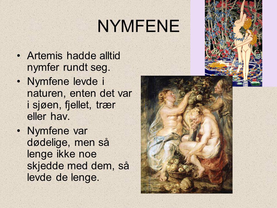 NYMFENE •Artemis hadde alltid nymfer rundt seg. •Nymfene levde i naturen, enten det var i sjøen, fjellet, trær eller hav. •Nymfene var dødelige, men s