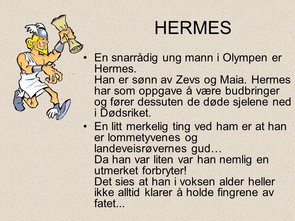 HERMES •En snarrådig ung mann i Olympen er Hermes. Han er sønn av Zevs og Maia. Hermes har som oppgave å være budbringer og fører dessuten de døde sje