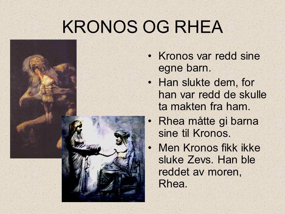 KRONOS OG RHEA •Kronos var redd sine egne barn. •Han slukte dem, for han var redd de skulle ta makten fra ham. •Rhea måtte gi barna sine til Kronos. •
