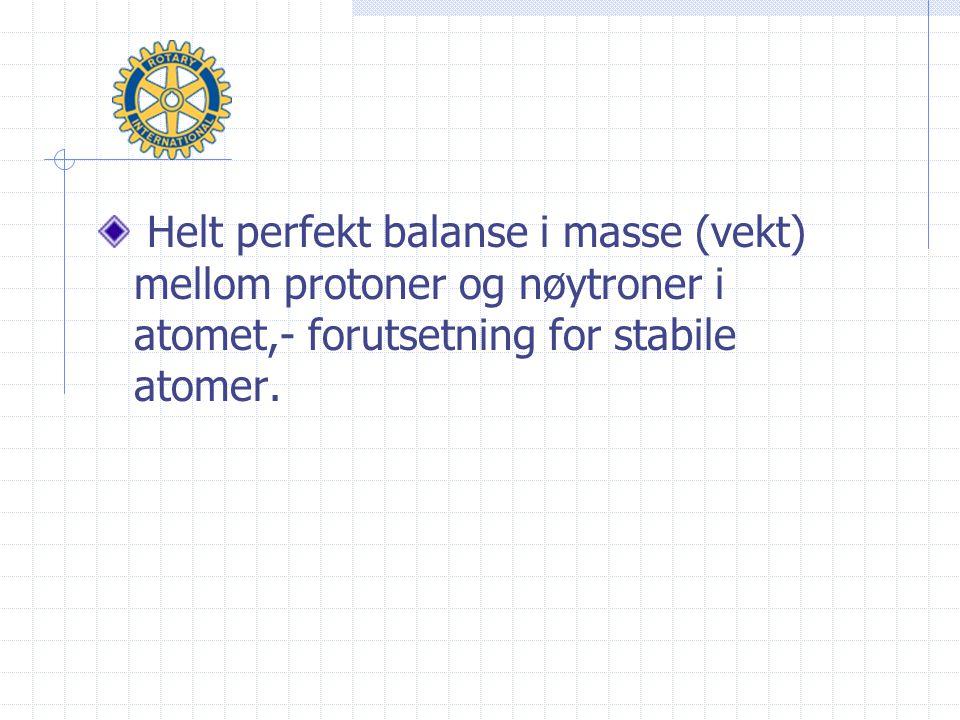 Helt perfekt balanse i masse (vekt) mellom protoner og nøytroner i atomet,- forutsetning for stabile atomer.