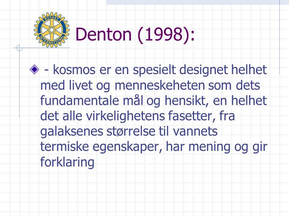 Denton (1998): - kosmos er en spesielt designet helhet med livet og menneskeheten som dets fundamentale mål og hensikt, en helhet det alle virkelighetens fasetter, fra galaksenes størrelse til vannets termiske egenskaper, har mening og gir forklaring