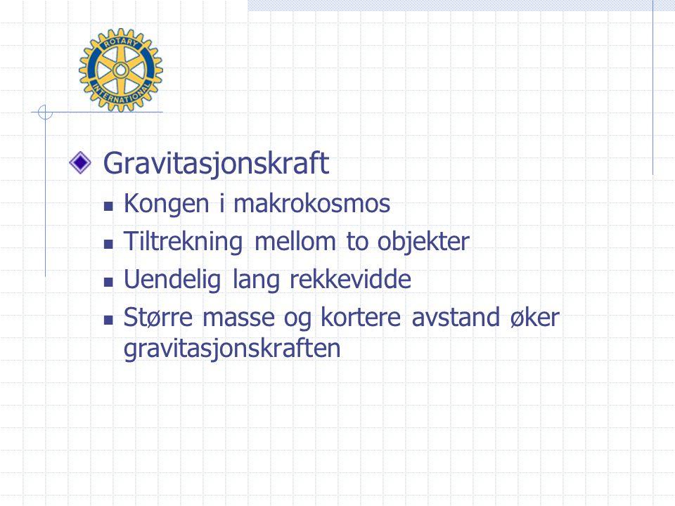Gravitasjonskraft  Kongen i makrokosmos  Tiltrekning mellom to objekter  Uendelig lang rekkevidde  Større masse og kortere avstand øker gravitasjonskraften
