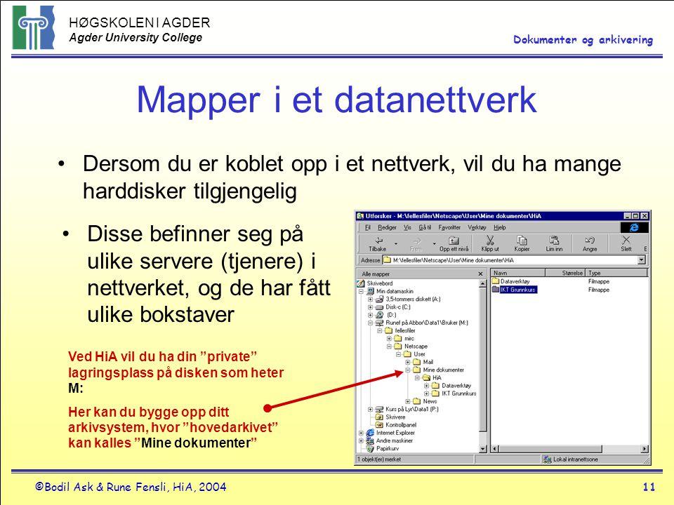 HØGSKOLEN I AGDER Agder University College ©Bodil Ask & Rune Fensli, HiA, 200411 Dokumenter og arkivering Mapper i et datanettverk •Dersom du er koblet opp i et nettverk, vil du ha mange harddisker tilgjengelig Ved HiA vil du ha din private lagringsplass på disken som heter M: Her kan du bygge opp ditt arkivsystem, hvor hovedarkivet kan kalles Mine dokumenter •Disse befinner seg på ulike servere (tjenere) i nettverket, og de har fått ulike bokstaver