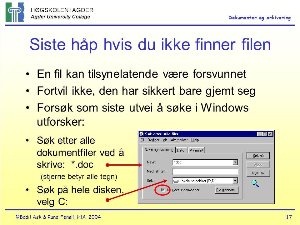HØGSKOLEN I AGDER Agder University College ©Bodil Ask & Rune Fensli, HiA, 200417 Dokumenter og arkivering Siste håp hvis du ikke finner filen •En fil kan tilsynelatende være forsvunnet •Fortvil ikke, den har sikkert bare gjemt seg •Forsøk som siste utvei å søke i Windows utforsker: •Søk etter alle dokumentfiler ved å skrive: *.doc (stjerne betyr alle tegn) •Søk på hele disken, velg C: