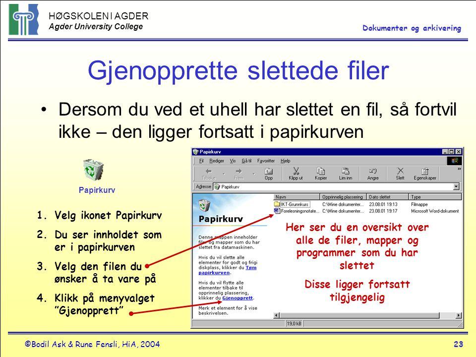 HØGSKOLEN I AGDER Agder University College ©Bodil Ask & Rune Fensli, HiA, 200423 Dokumenter og arkivering Gjenopprette slettede filer •Dersom du ved et uhell har slettet en fil, så fortvil ikke – den ligger fortsatt i papirkurven Her ser du en oversikt over alle de filer, mapper og programmer som du har slettet Disse ligger fortsatt tilgjengelig 1.Velg ikonet Papirkurv 2.Du ser innholdet som er i papirkurven 3.Velg den filen du ønsker å ta vare på 4.Klikk på menyvalget Gjenopprett Papirkurv