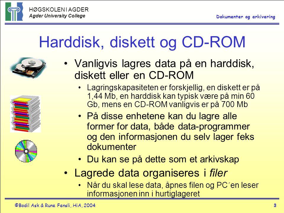 HØGSKOLEN I AGDER Agder University College ©Bodil Ask & Rune Fensli, HiA, 20043 Dokumenter og arkivering Harddisk, diskett og CD-ROM •Vanligvis lagres data på en harddisk, diskett eller en CD-ROM •Lagringskapasiteten er forskjellig, en diskett er på 1,44 Mb, en harddisk kan typisk være på min 60 Gb, mens en CD-ROM vanligvis er på 700 Mb •På disse enhetene kan du lagre alle former for data, både data-programmer og den informasjonen du selv lager feks dokumenter •Du kan se på dette som et arkivskap •Lagrede data organiseres i filer •Når du skal lese data, åpnes filen og PC´en leser informasjonen inn i hurtiglageret