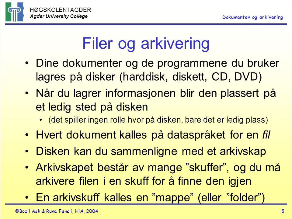 HØGSKOLEN I AGDER Agder University College ©Bodil Ask & Rune Fensli, HiA, 20045 Dokumenter og arkivering Filer og arkivering •Dine dokumenter og de programmene du bruker lagres på disker (harddisk, diskett, CD, DVD) •Når du lagrer informasjonen blir den plassert på et ledig sted på disken •(det spiller ingen rolle hvor på disken, bare det er ledig plass) •Hvert dokument kalles på dataspråket for en fil •Disken kan du sammenligne med et arkivskap •Arkivskapet består av mange skuffer , og du må arkivere filen i en skuff for å finne den igjen •En arkivskuff kalles en mappe (eller folder )