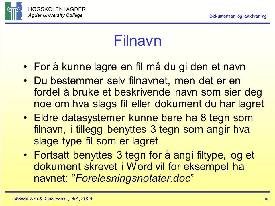 HØGSKOLEN I AGDER Agder University College ©Bodil Ask & Rune Fensli, HiA, 20046 Dokumenter og arkivering Filnavn •For å kunne lagre en fil må du gi den et navn •Du bestemmer selv filnavnet, men det er en fordel å bruke et beskrivende navn som sier deg noe om hva slags fil eller dokument du har lagret •Eldre datasystemer kunne bare ha 8 tegn som filnavn, i tillegg benyttes 3 tegn som angir hva slage type fil som er lagret •Fortsatt benyttes 3 tegn for å angi filtype, og et dokument skrevet i Word vil for eksempel ha navnet: Forelesningsnotater.doc