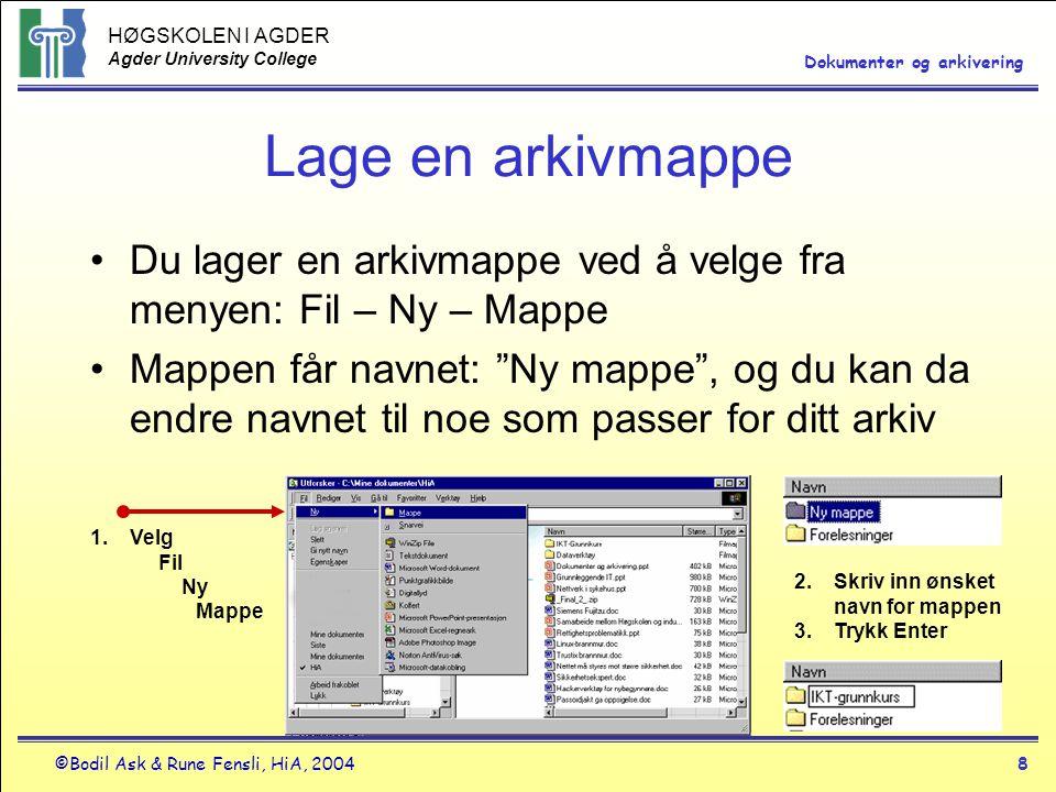 HØGSKOLEN I AGDER Agder University College ©Bodil Ask & Rune Fensli, HiA, 20048 Dokumenter og arkivering Lage en arkivmappe •Du lager en arkivmappe ved å velge fra menyen: Fil – Ny – Mappe •Mappen får navnet: Ny mappe , og du kan da endre navnet til noe som passer for ditt arkiv 1.Velg Fil Ny Mappe 2.Skriv inn ønsket navn for mappen 3.Trykk Enter