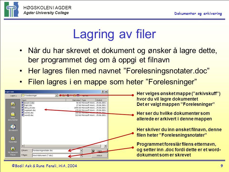 HØGSKOLEN I AGDER Agder University College ©Bodil Ask & Rune Fensli, HiA, 20049 Dokumenter og arkivering Lagring av filer •Når du har skrevet et dokument og ønsker å lagre dette, ber programmet deg om å oppgi et filnavn •Her lagres filen med navnet Forelesningsnotater.doc •Filen lagres i en mappe som heter Forelesninger Her velges ønsket mappe ( arkivskuff ) hvor du vil lagre dokumentet Det er valgt mappen Forelesninger Her ser du hvilke dokumenter som allerede er arkivert i denne mappen Her skriver du inn ønsket filnavn, denne filen heter Forelesningsnotater Programmet foreslår filens etternavn, og setter inn.doc fordi dette er et word- dokument som er skrevet