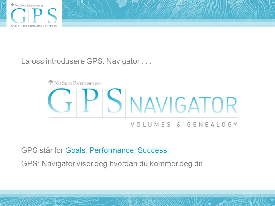 La oss introdusere GPS: Navigator... GPS står for Goals, Performance, Success.