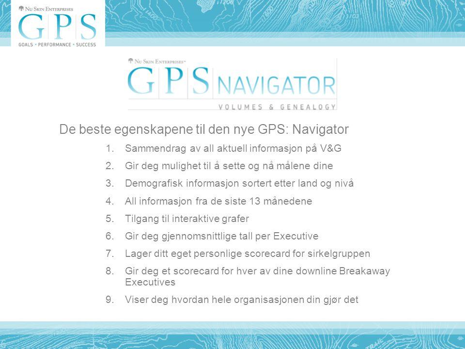De beste egenskapene til den nye GPS: Navigator 1.Sammendrag av all aktuell informasjon på V&G 2.Gir deg mulighet til å sette og nå målene dine 3.Demografisk informasjon sortert etter land og nivå 4.All informasjon fra de siste 13 månedene 5.Tilgang til interaktive grafer 6.Gir deg gjennomsnittlige tall per Executive 7.Lager ditt eget personlige scorecard for sirkelgruppen 8.Gir deg et scorecard for hver av dine downline Breakaway Executives 9.Viser deg hvordan hele organisasjonen din gjør det