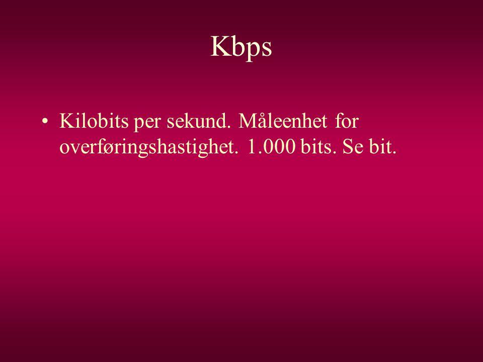 Kbps •Kilobits per sekund. Måleenhet for overføringshastighet. 1.000 bits. Se bit.