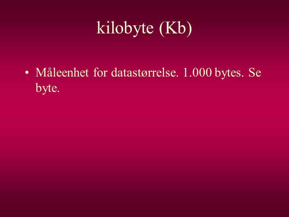kilobyte (Kb) •Måleenhet for datastørrelse. 1.000 bytes. Se byte.