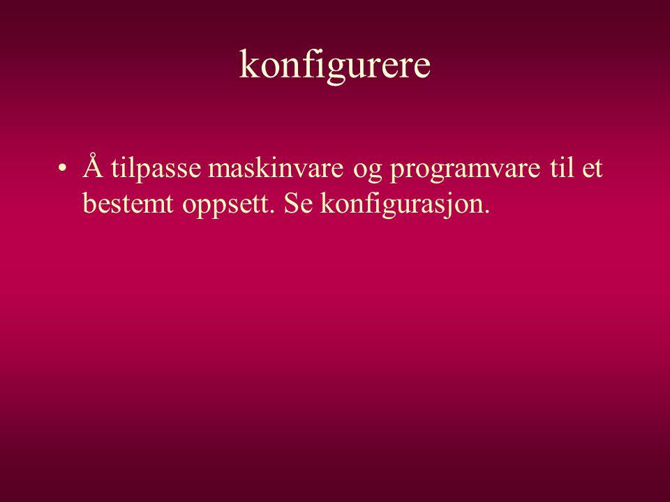 konfigurere •Å tilpasse maskinvare og programvare til et bestemt oppsett. Se konfigurasjon.