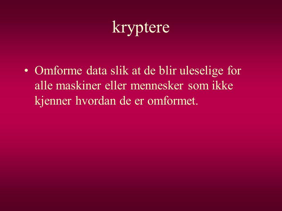 kryptere •Omforme data slik at de blir uleselige for alle maskiner eller mennesker som ikke kjenner hvordan de er omformet.
