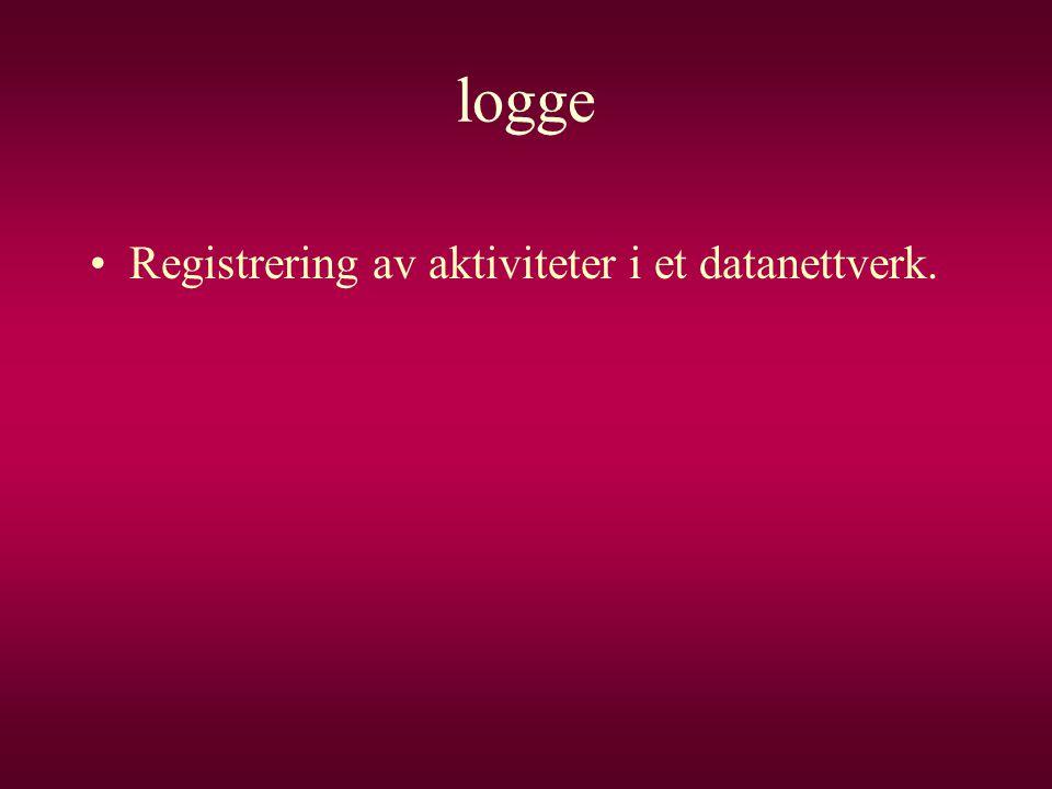 logge •Registrering av aktiviteter i et datanettverk.