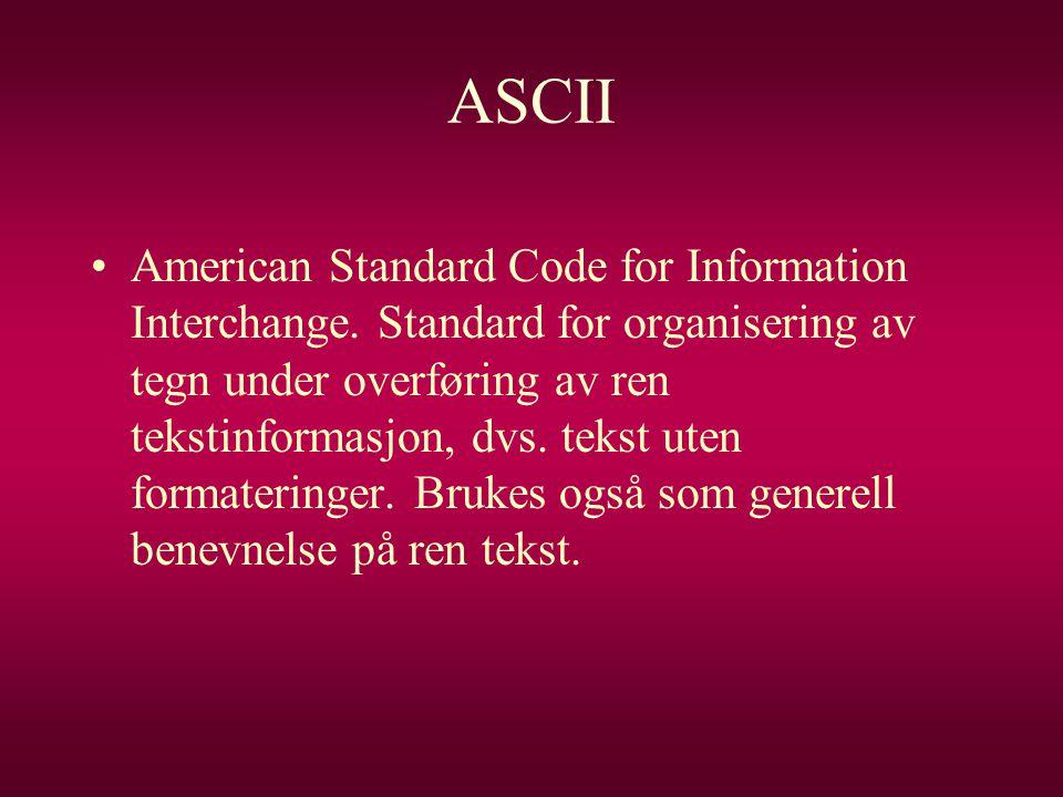 ASCII •American Standard Code for Information Interchange. Standard for organisering av tegn under overføring av ren tekstinformasjon, dvs. tekst uten