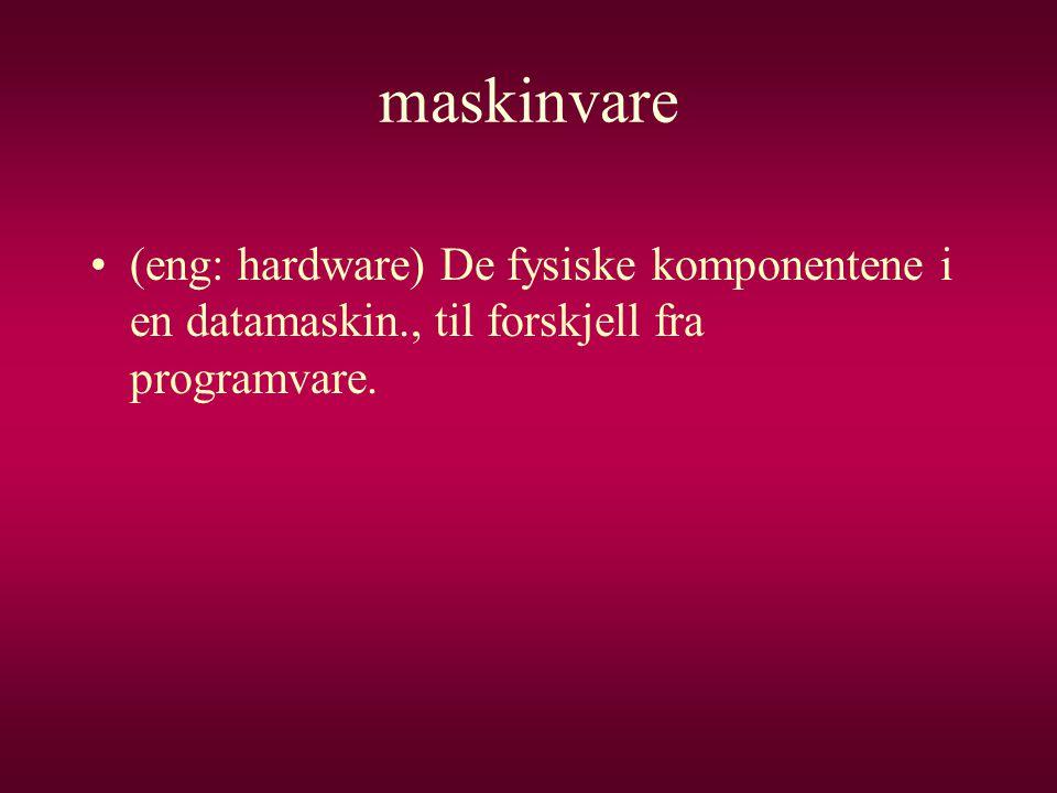 maskinvare •(eng: hardware) De fysiske komponentene i en datamaskin., til forskjell fra programvare.