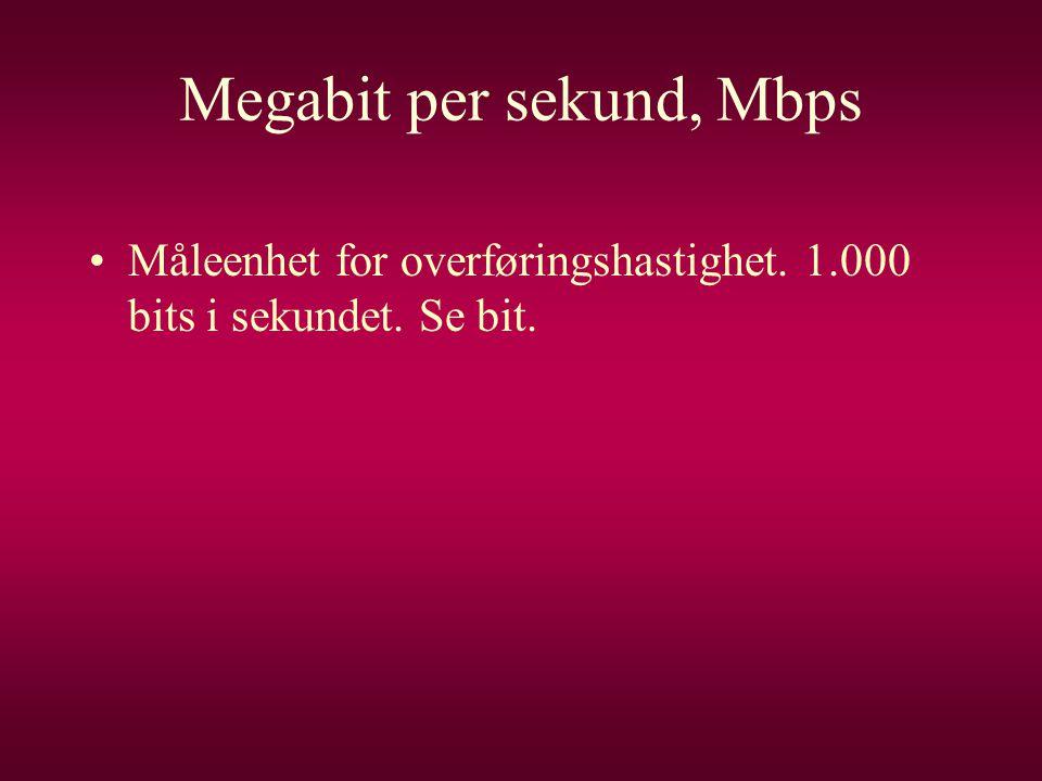 Megabit per sekund, Mbps •Måleenhet for overføringshastighet. 1.000 bits i sekundet. Se bit.
