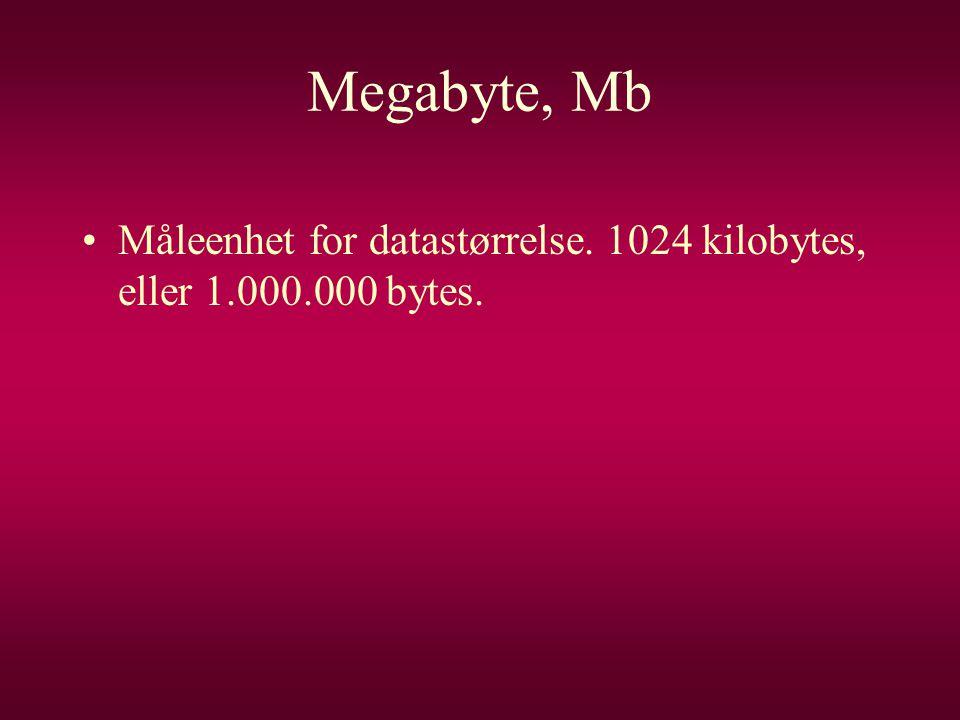 Megabyte, Mb •Måleenhet for datastørrelse. 1024 kilobytes, eller 1.000.000 bytes.