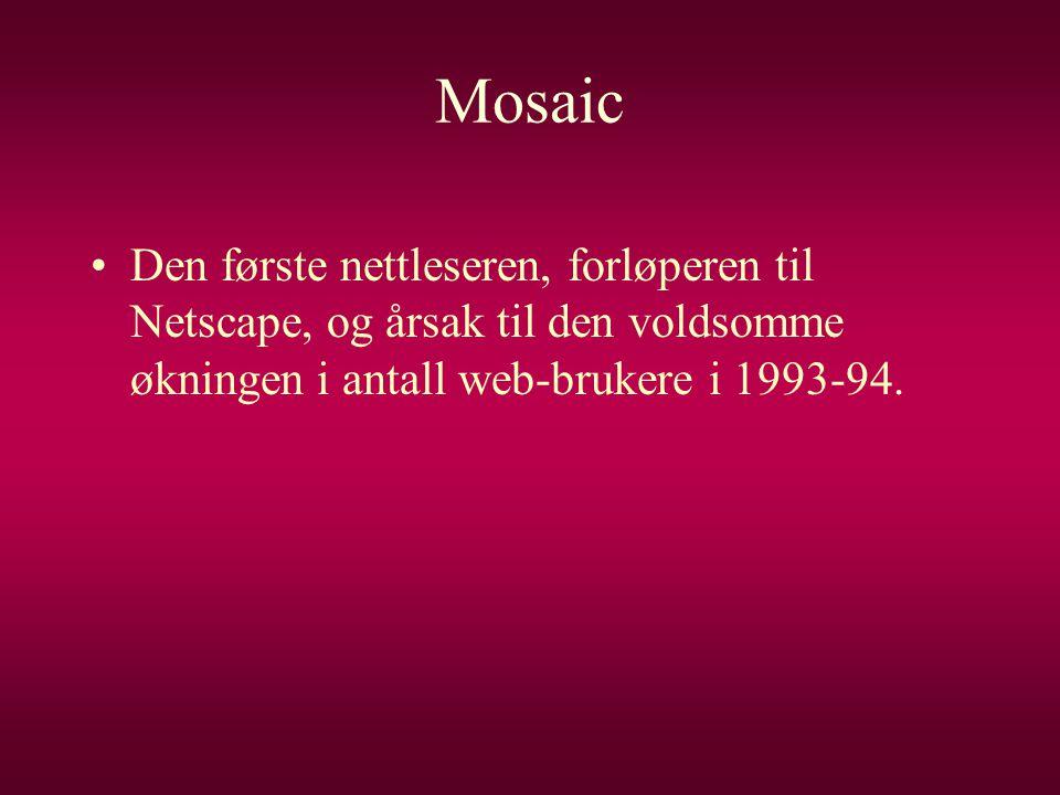 Mosaic •Den første nettleseren, forløperen til Netscape, og årsak til den voldsomme økningen i antall web-brukere i 1993-94.