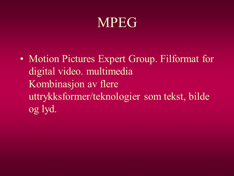 MPEG •Motion Pictures Expert Group.Filformat for digital video.