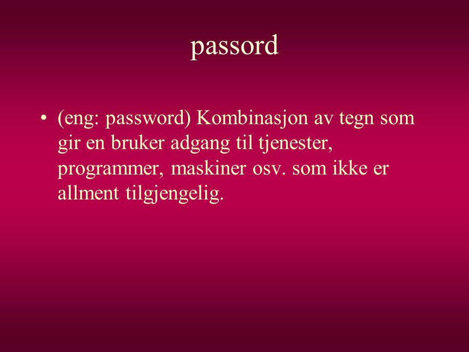 passord •(eng: password) Kombinasjon av tegn som gir en bruker adgang til tjenester, programmer, maskiner osv. som ikke er allment tilgjengelig.
