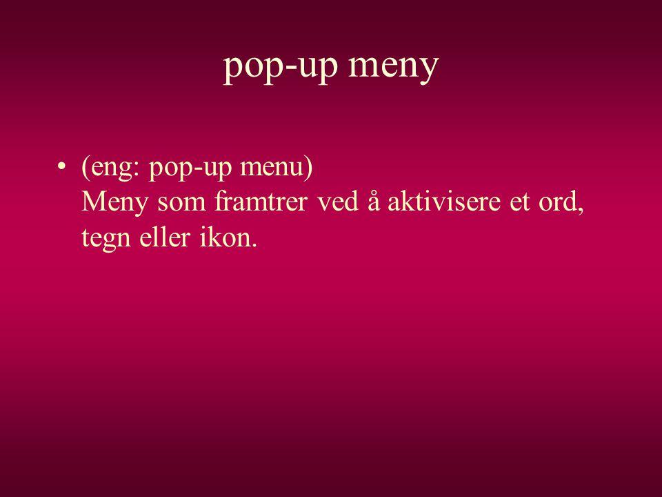 pop-up meny •(eng: pop-up menu) Meny som framtrer ved å aktivisere et ord, tegn eller ikon.
