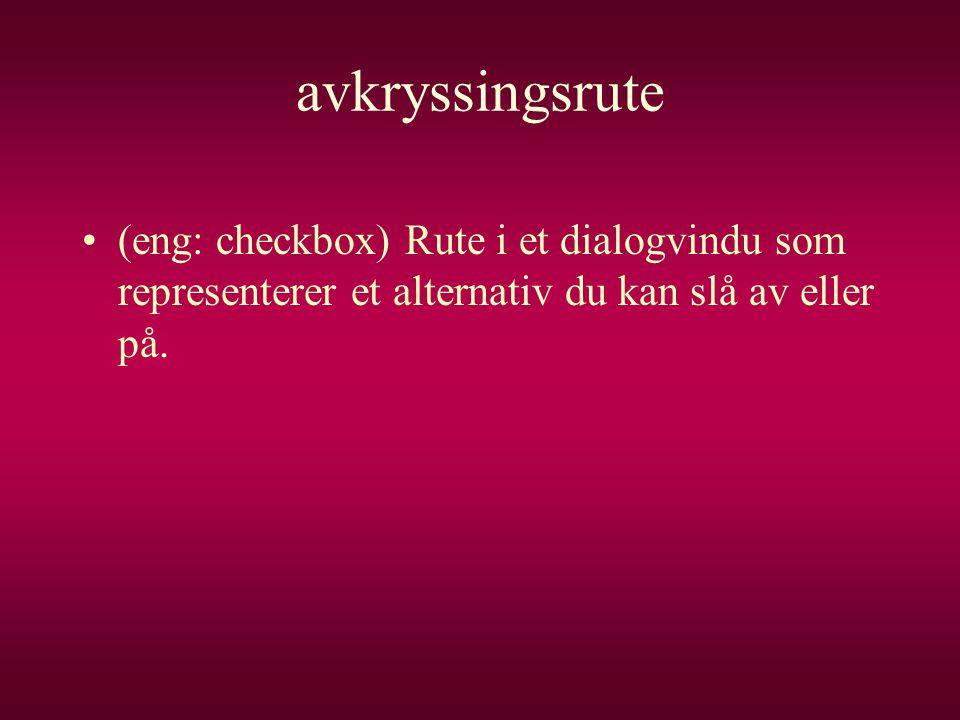 avkryssingsrute •(eng: checkbox) Rute i et dialogvindu som representerer et alternativ du kan slå av eller på.