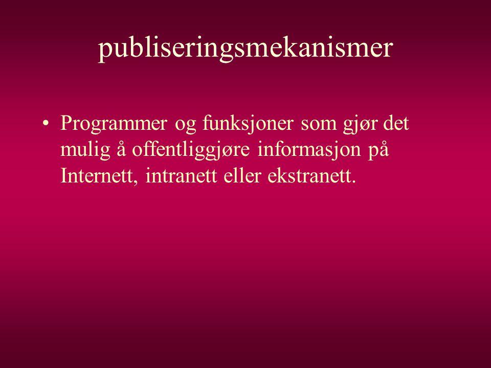 publiseringsmekanismer •Programmer og funksjoner som gjør det mulig å offentliggjøre informasjon på Internett, intranett eller ekstranett.