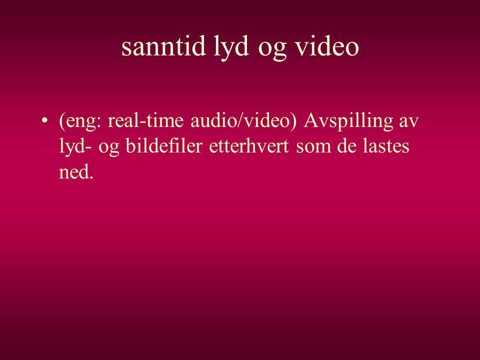 sanntid lyd og video •(eng: real-time audio/video) Avspilling av lyd- og bildefiler etterhvert som de lastes ned.