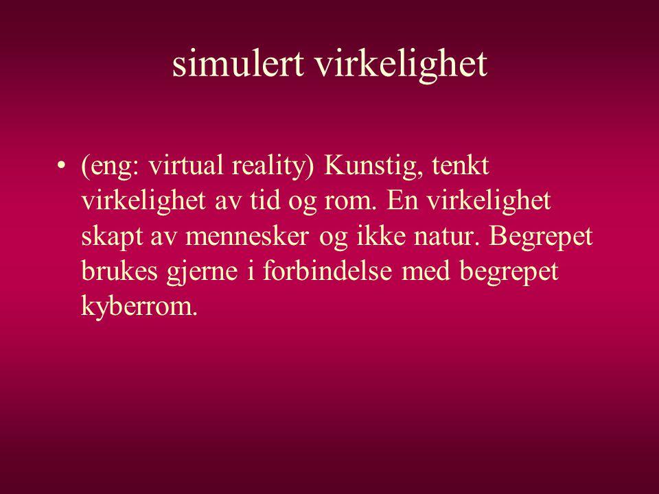 simulert virkelighet •(eng: virtual reality) Kunstig, tenkt virkelighet av tid og rom. En virkelighet skapt av mennesker og ikke natur. Begrepet bruke